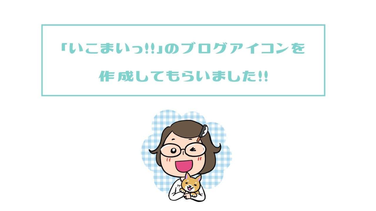 「いこまいっ!!」のブログアイコンを作成してもらいました!!   いこまいっ!